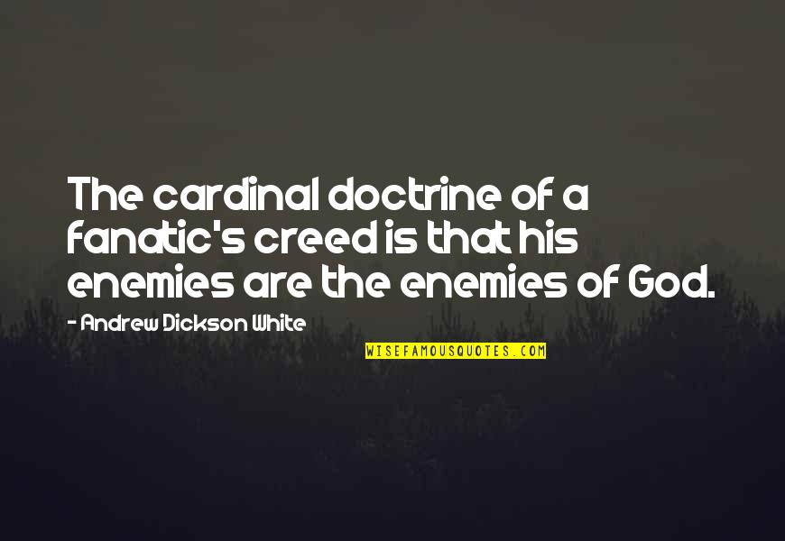 God And Your Enemies Quotes By Andrew Dickson White: The cardinal doctrine of a fanatic's creed is