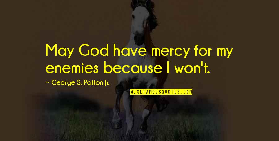 God And Your Enemies Quotes By George S. Patton Jr.: May God have mercy for my enemies because