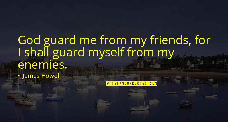 God And Your Enemies Quotes By James Howell: God guard me from my friends, for I