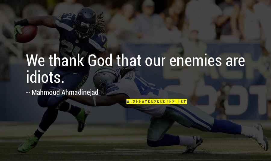 God And Your Enemies Quotes By Mahmoud Ahmadinejad: We thank God that our enemies are idiots.