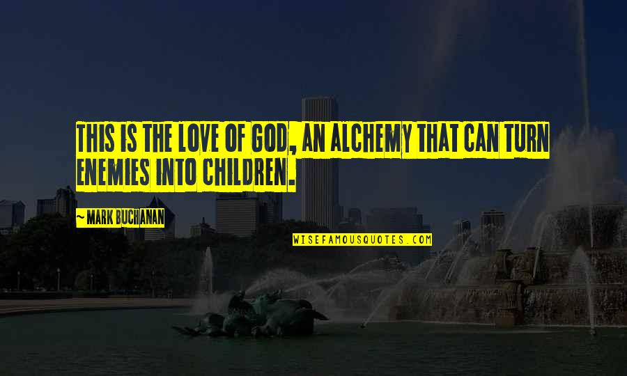 God And Your Enemies Quotes By Mark Buchanan: This is the love of God, an alchemy
