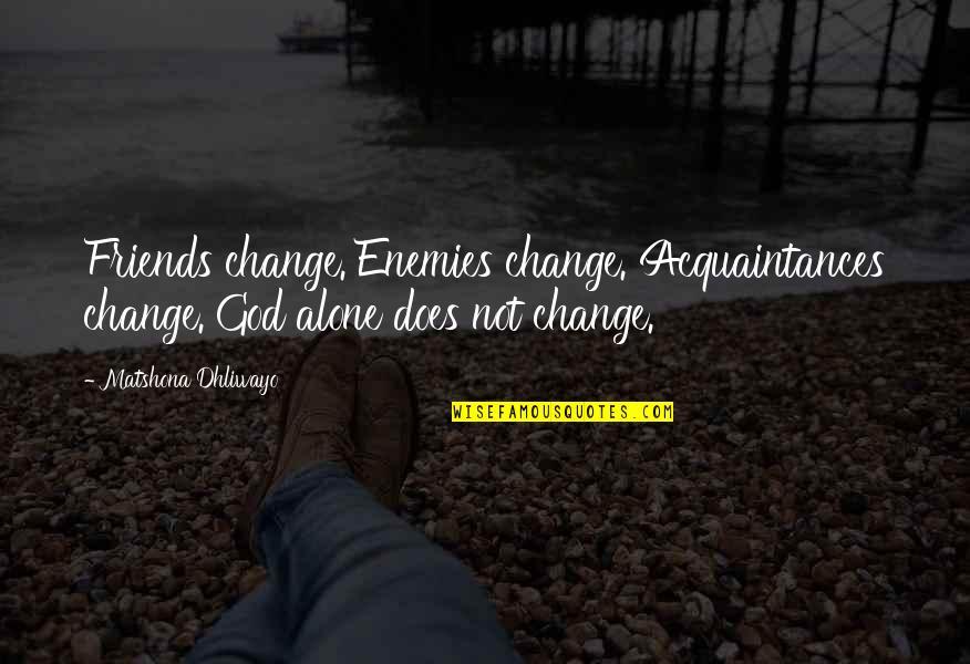 God And Your Enemies Quotes By Matshona Dhliwayo: Friends change. Enemies change. Acquaintances change. God alone