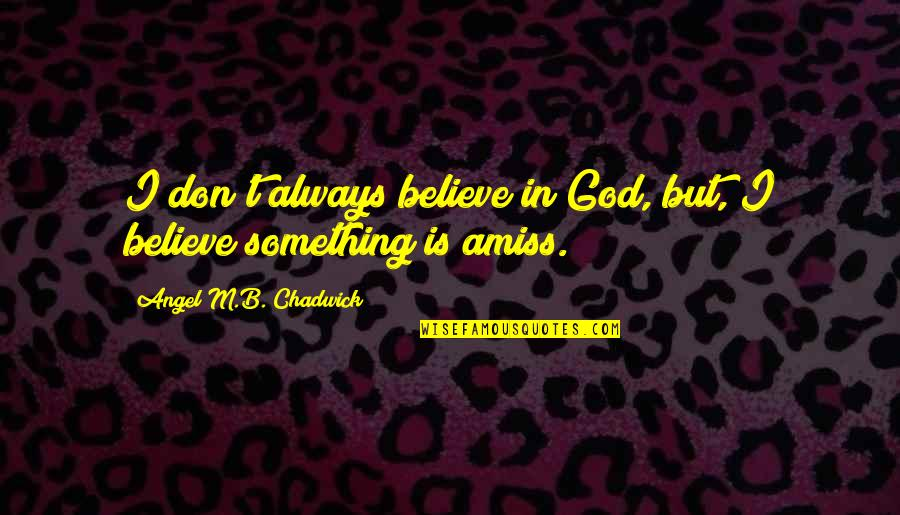 God Angel Quotes By Angel M.B. Chadwick: I don't always believe in God, but, I
