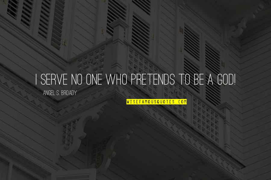 God Angel Quotes By Angel S. Broady: I serve no one who pretends to be