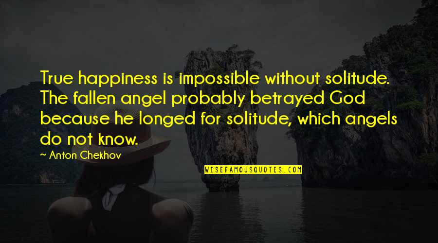 God Angel Quotes By Anton Chekhov: True happiness is impossible without solitude. The fallen