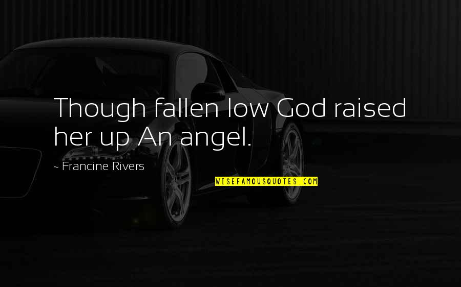 God Angel Quotes By Francine Rivers: Though fallen low God raised her up An
