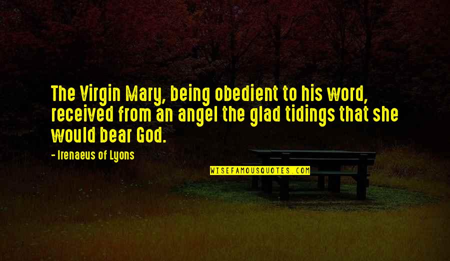 God Angel Quotes By Irenaeus Of Lyons: The Virgin Mary, being obedient to his word,