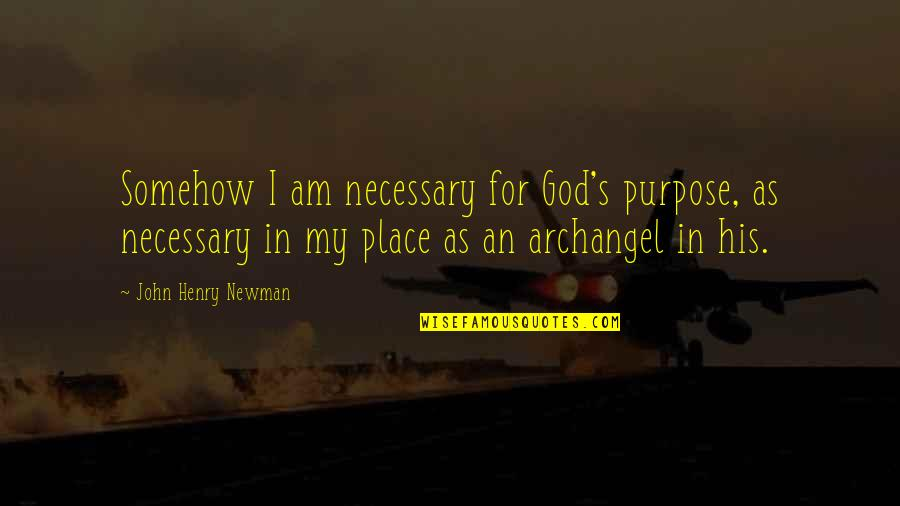 God Angel Quotes By John Henry Newman: Somehow I am necessary for God's purpose, as