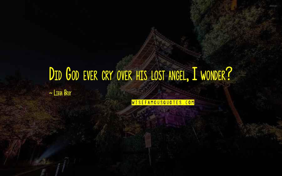 God Angel Quotes By Libba Bray: Did God ever cry over his lost angel,
