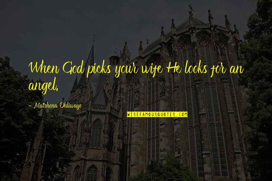 God Angel Quotes By Matshona Dhliwayo: When God picks your wife He looks for