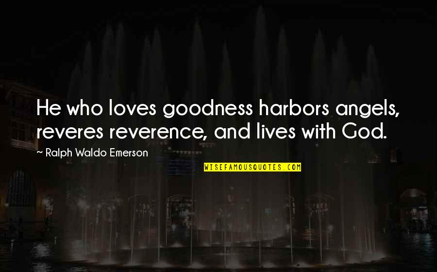 God Angel Quotes By Ralph Waldo Emerson: He who loves goodness harbors angels, reveres reverence,
