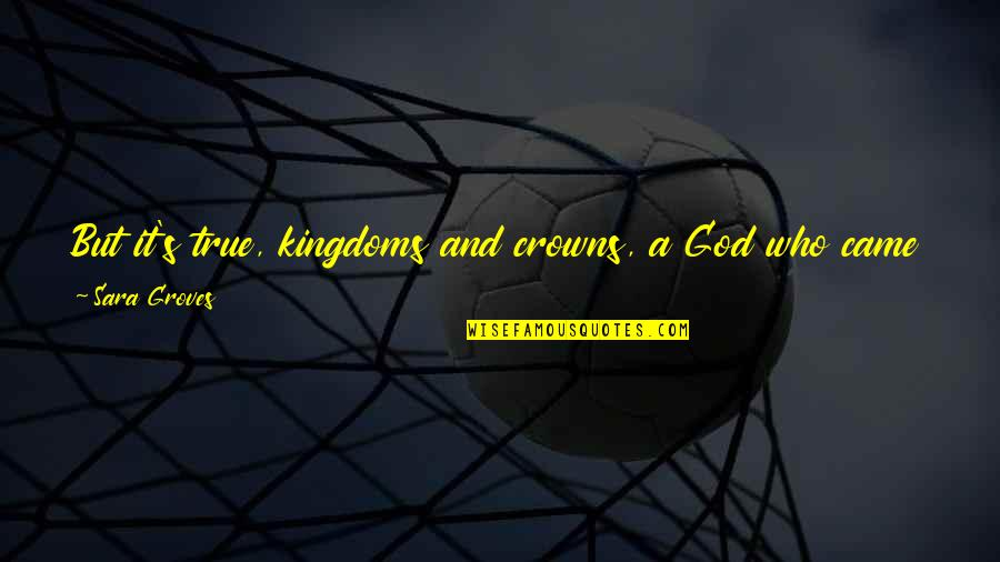 God Angel Quotes By Sara Groves: But it's true, kingdoms and crowns, a God