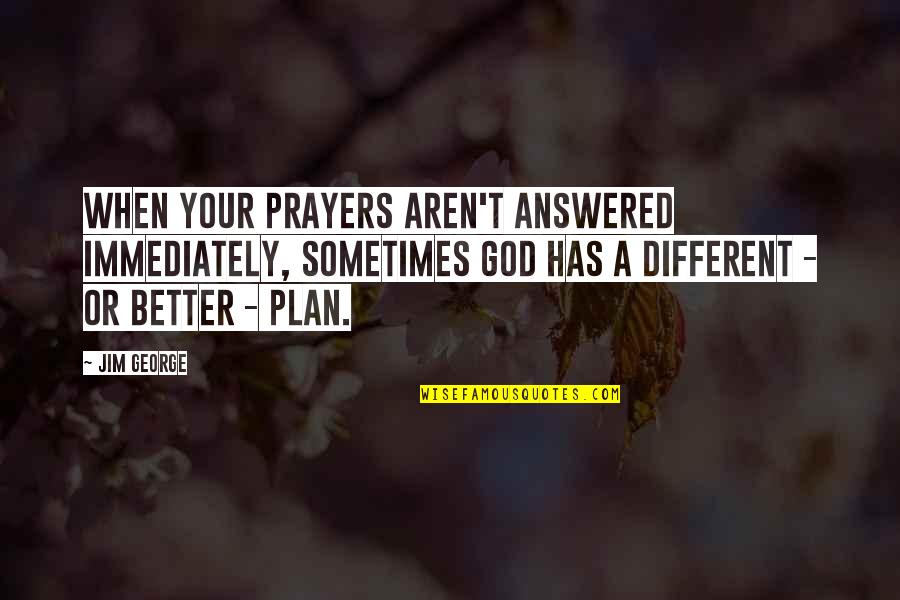 God Answered Prayer Quotes By Jim George: When your prayers aren't answered immediately, sometimes God