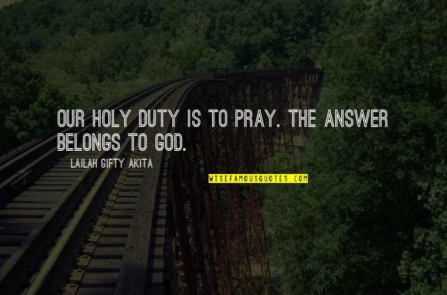 God Answered Prayer Quotes By Lailah Gifty Akita: Our holy duty is to pray. The answer