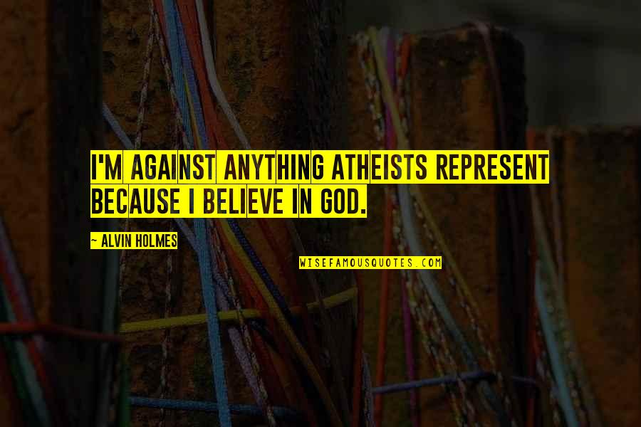God Atheist Quotes By Alvin Holmes: I'm against anything atheists represent because I believe