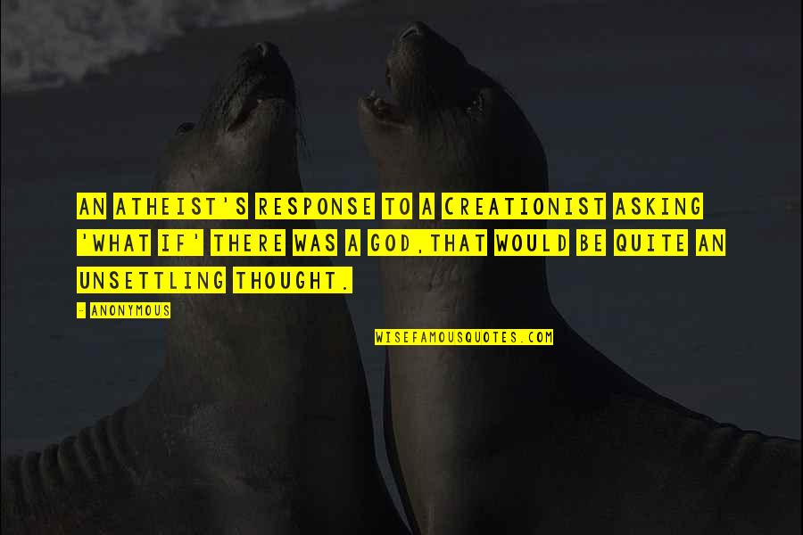 God Atheist Quotes By Anonymous: An atheist's response to a creationist asking 'what
