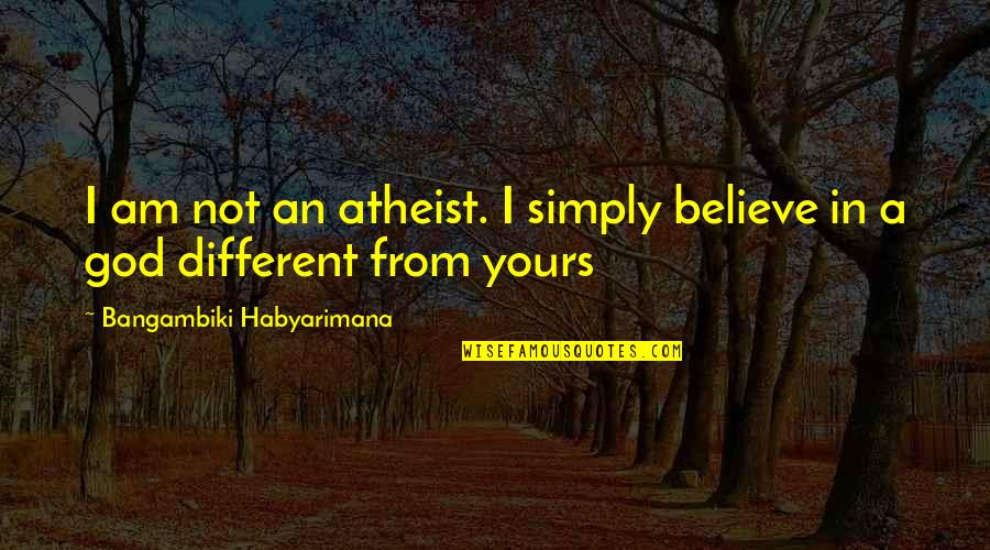 God Atheist Quotes By Bangambiki Habyarimana: I am not an atheist. I simply believe