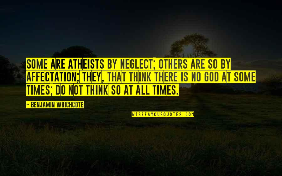 God Atheist Quotes By Benjamin Whichcote: Some are Atheists by Neglect; others are so