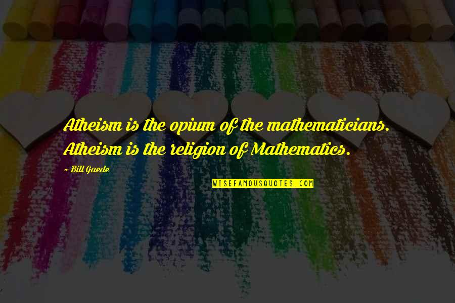 God Atheist Quotes By Bill Gaede: Atheism is the opium of the mathematicians. Atheism