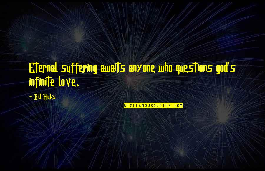 God Atheist Quotes By Bill Hicks: Eternal suffering awaits anyone who questions god's infinite