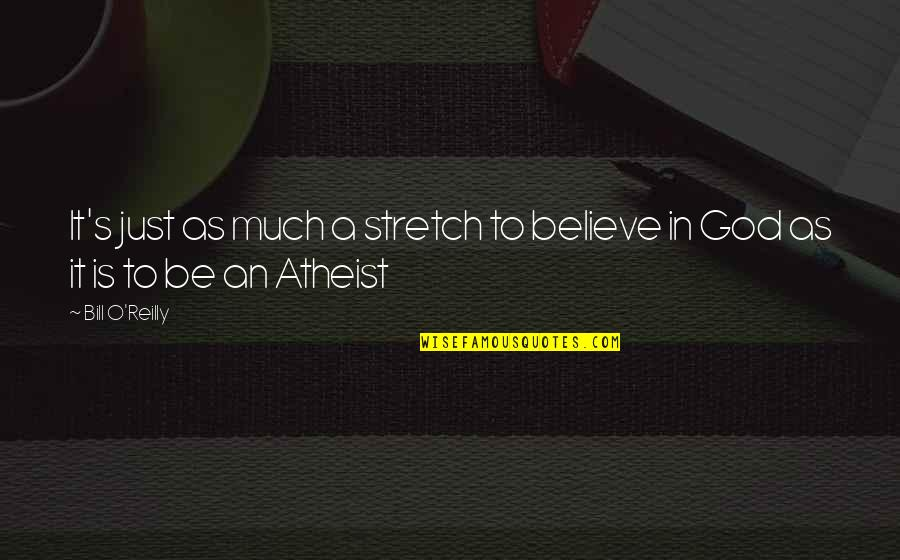 God Atheist Quotes By Bill O'Reilly: It's just as much a stretch to believe