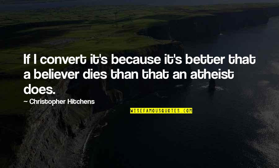God Atheist Quotes By Christopher Hitchens: If I convert it's because it's better that