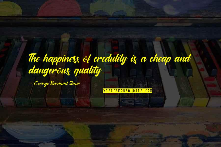 God Atheist Quotes By George Bernard Shaw: The happiness of credulity is a cheap and