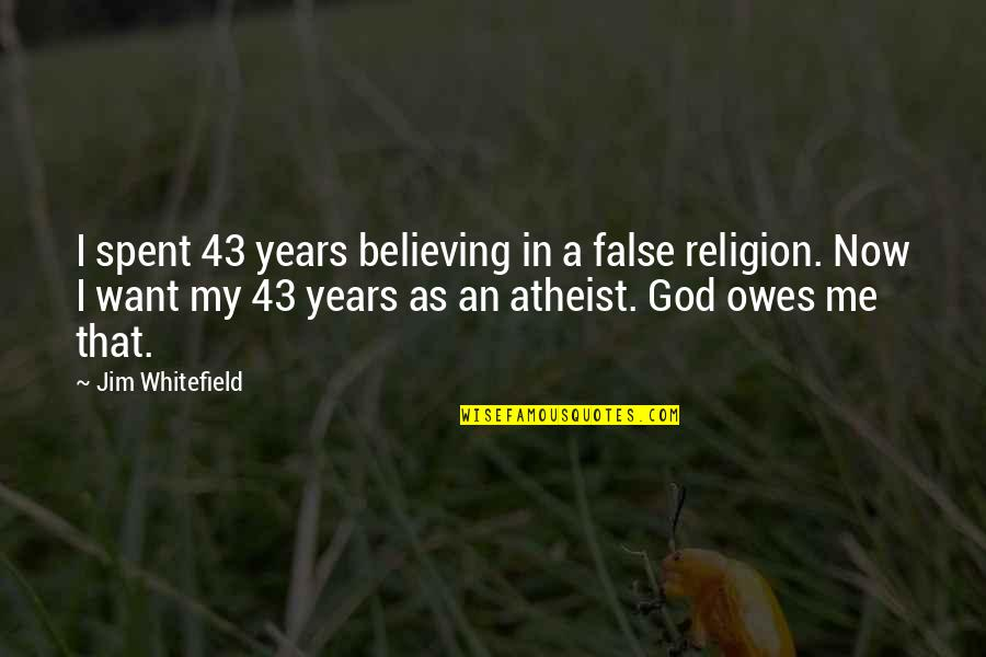 God Atheist Quotes By Jim Whitefield: I spent 43 years believing in a false