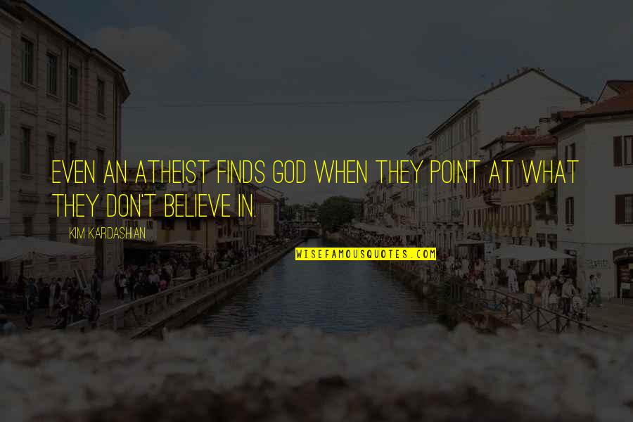 God Atheist Quotes By Kim Kardashian: Even an atheist finds God when they point