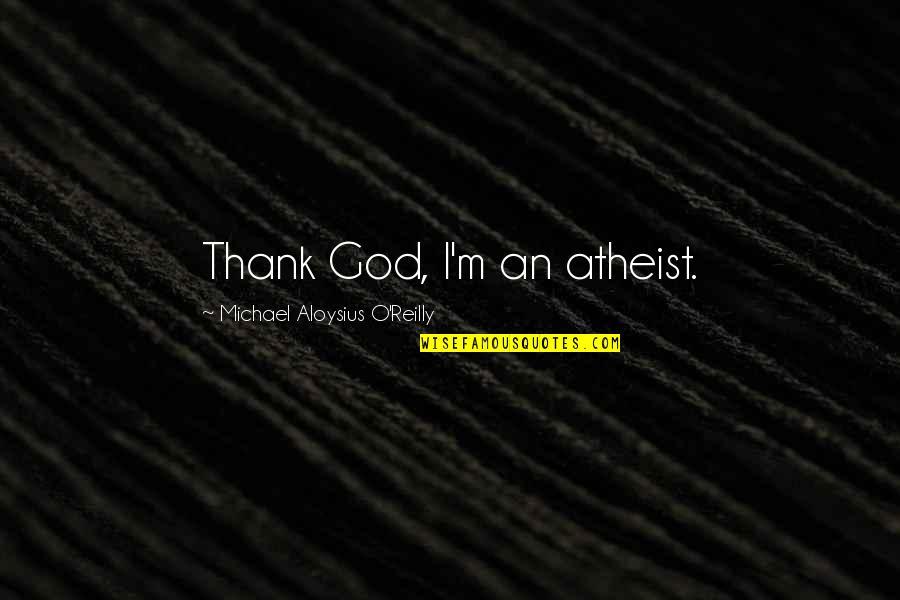 God Atheist Quotes By Michael Aloysius O'Reilly: Thank God, I'm an atheist.