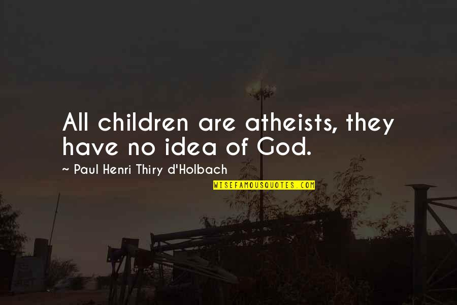 God Atheist Quotes By Paul Henri Thiry D'Holbach: All children are atheists, they have no idea
