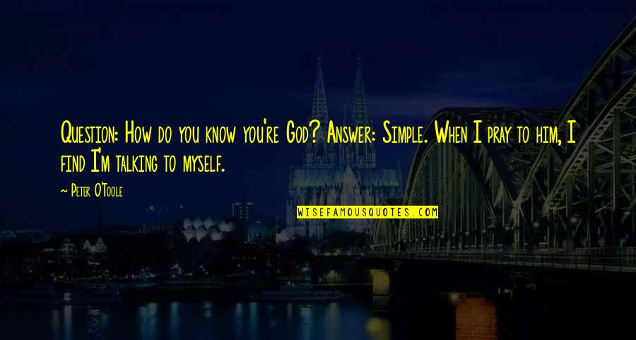 God Atheist Quotes By Peter O'Toole: Question: How do you know you're God? Answer: