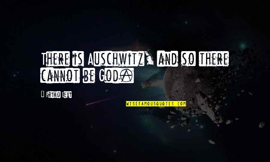 God Atheist Quotes By Primo Levi: There is Auschwitz, and so there cannot be