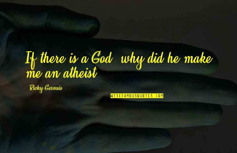 God Atheist Quotes By Ricky Gervais: If there is a God, why did he