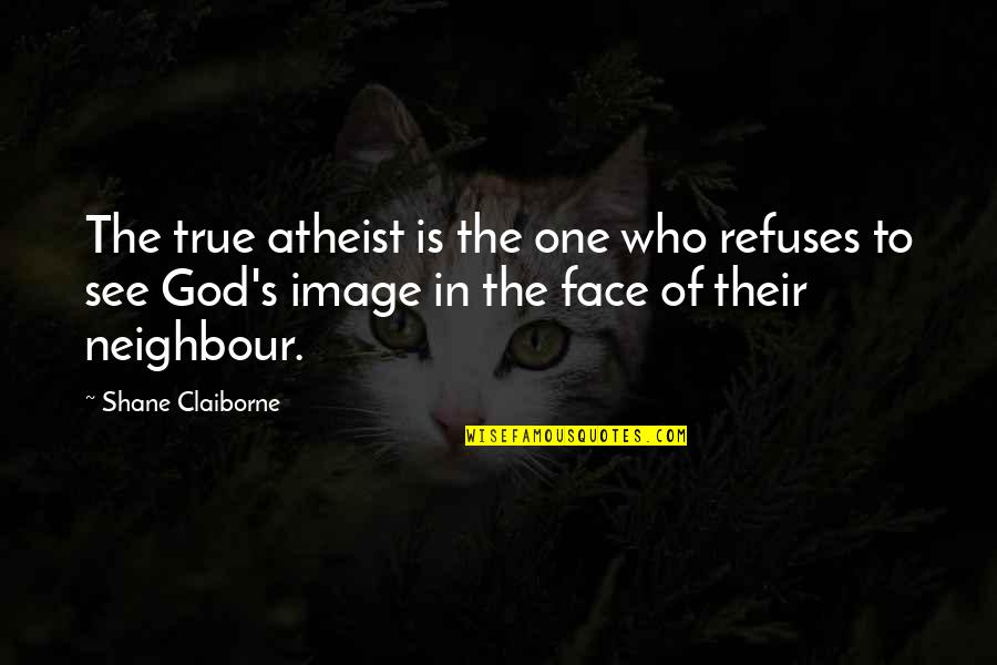 God Atheist Quotes By Shane Claiborne: The true atheist is the one who refuses