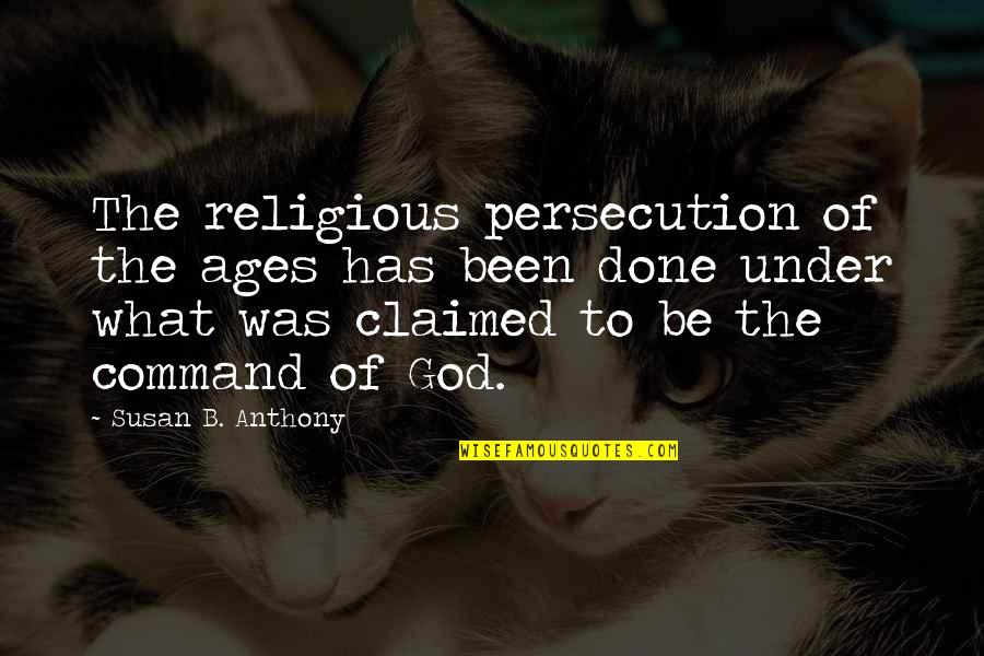 God Atheist Quotes By Susan B. Anthony: The religious persecution of the ages has been