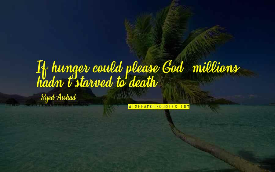 God Atheist Quotes By Syed Arshad: If hunger could please God, millions hadn't starved