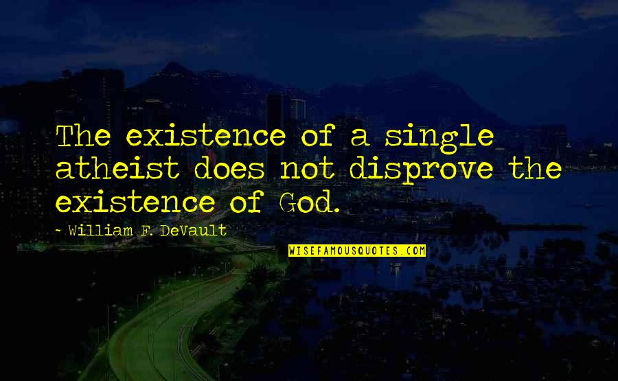 God Atheist Quotes By William F. DeVault: The existence of a single atheist does not