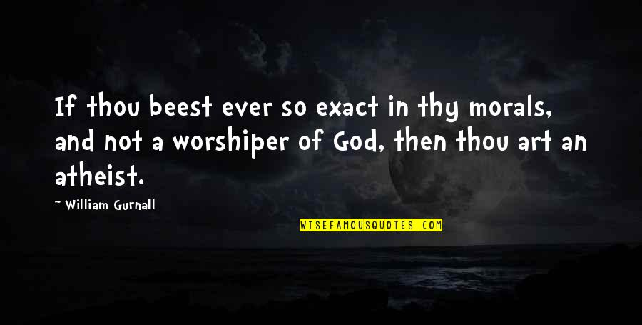 God Atheist Quotes By William Gurnall: If thou beest ever so exact in thy