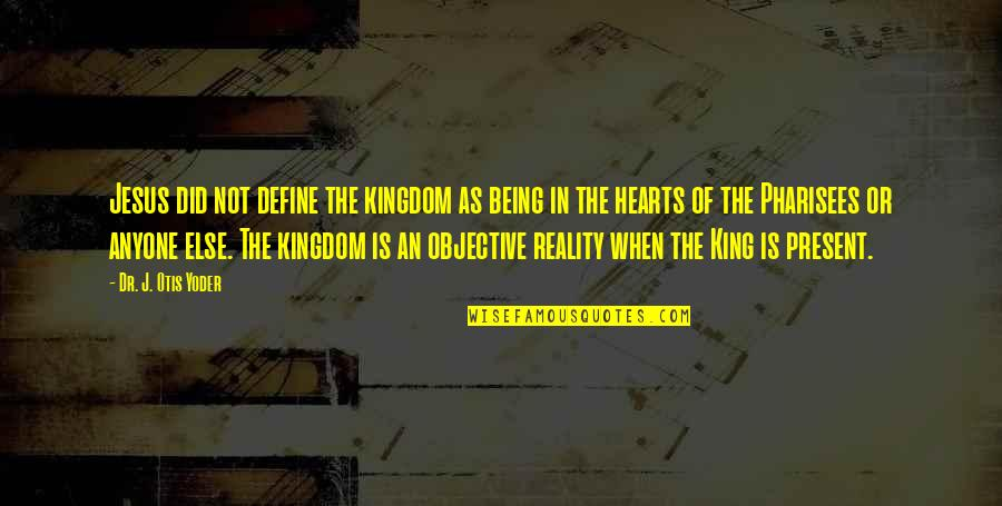 God Being King Quotes By Dr. J. Otis Yoder: Jesus did not define the kingdom as being