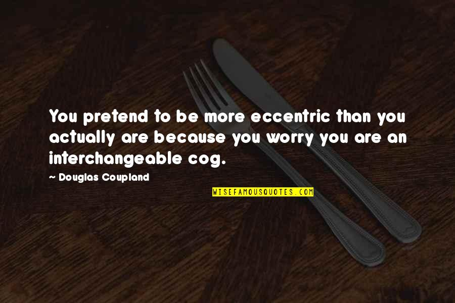 God Changing Hearts Quotes By Douglas Coupland: You pretend to be more eccentric than you