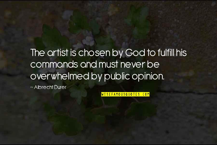 God Commands Quotes By Albrecht Durer: The artist is chosen by God to fulfill