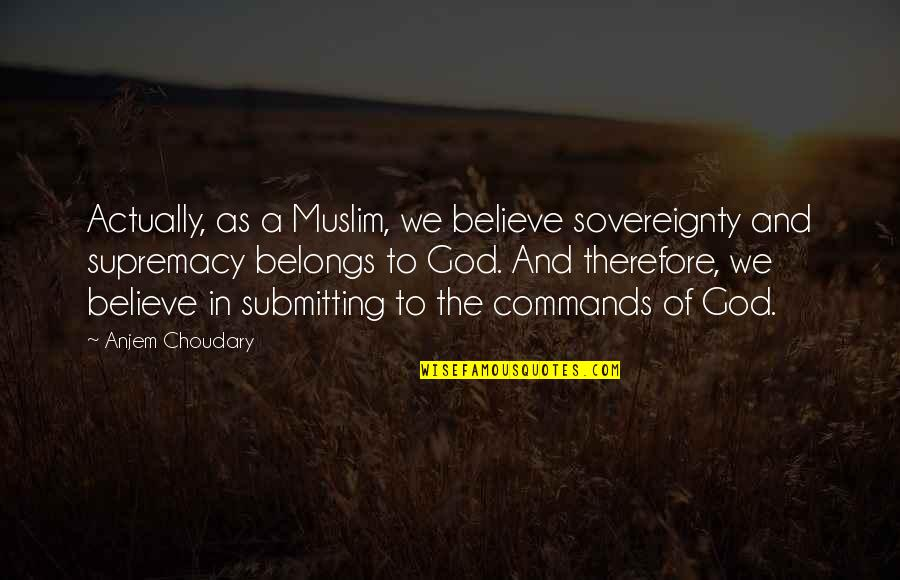 God Commands Quotes By Anjem Choudary: Actually, as a Muslim, we believe sovereignty and
