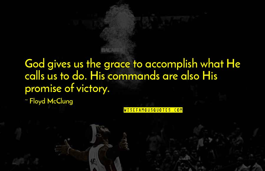 God Commands Quotes By Floyd McClung: God gives us the grace to accomplish what