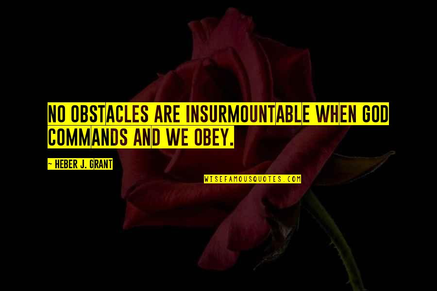 God Commands Quotes By Heber J. Grant: No obstacles are insurmountable when God commands and