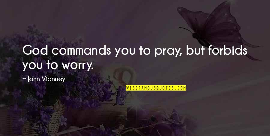 God Commands Quotes By John Vianney: God commands you to pray, but forbids you