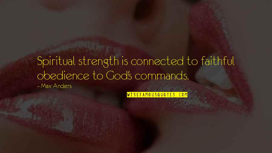 God Commands Quotes By Max Anders: Spiritual strength is connected to faithful obedience to