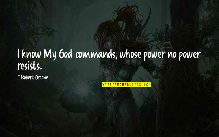 God Commands Quotes By Robert Greene: I know My God commands, whose power no