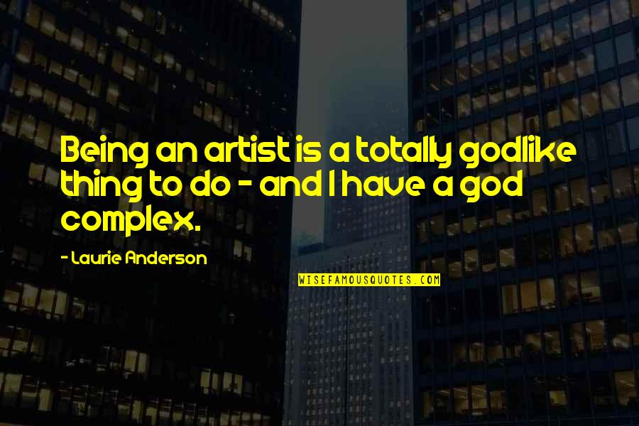 God Complex Quotes By Laurie Anderson: Being an artist is a totally godlike thing