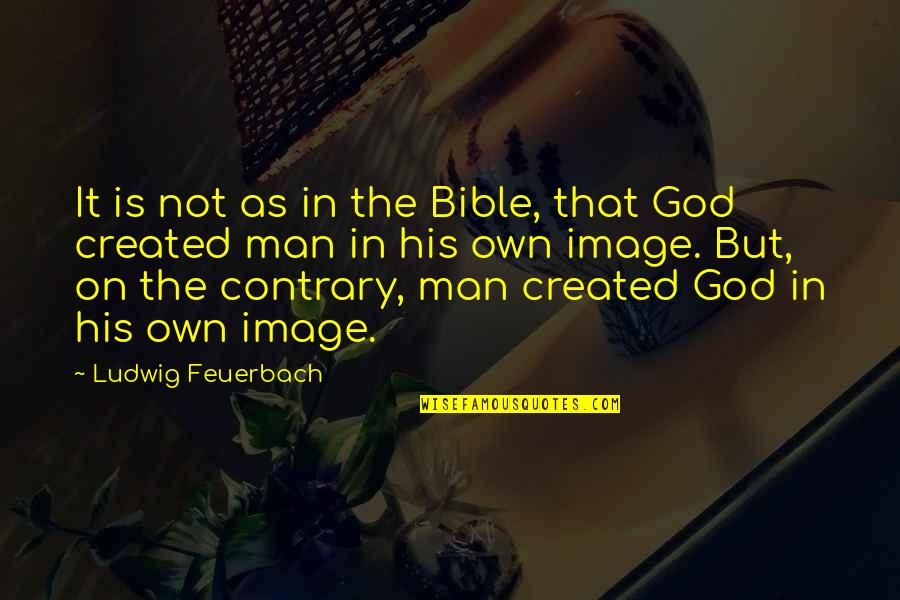 God Created Man Bible Quotes By Ludwig Feuerbach: It is not as in the Bible, that